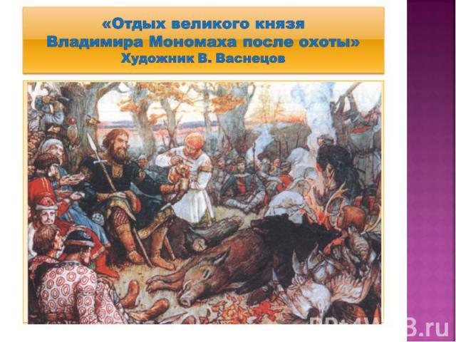 «Отдых великого князя Владимира Мономаха после охоты» Художник В. Васнецов
