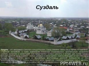 Суздаль Суздаль - это жемчужина «Золотого кольца России». Город уникален своим л