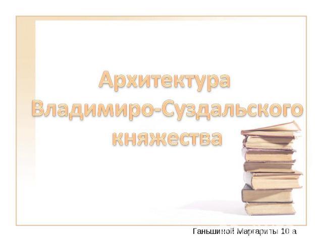 Архитектура Владимиро-Суздальского княжества Ганьшиной Маргариты 10 а