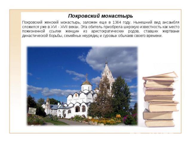 Покровский монастырь Покровский женский монастырь, заложен еще в 1364 году. Нынешний вид ансамбля сложился уже в XVI - XVII веках. Эта обитель приобрела широкую известность как место пожизненной ссылки женщин из аристократических родов, ставших жерт…