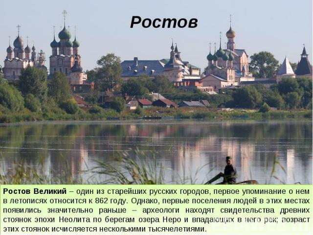 Ростов Ростов Великий – один из старейших русских городов, первое упоминание о нем в летописях относится к 862 году. Однако, первые поселения людей в этих местах появились значительно раньше – археологи находят свидетельства древних стоянок эпохи Не…