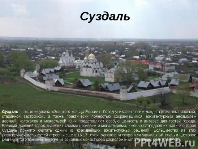 Суздаль Суздаль - это жемчужина «Золотого кольца России». Город уникален своим ландшафтом, планировкой, старинной застройкой, а также практически полностью сохранившимся архитектурным ансамблем церквей, колоколен и монастырей. Они представляют особу…