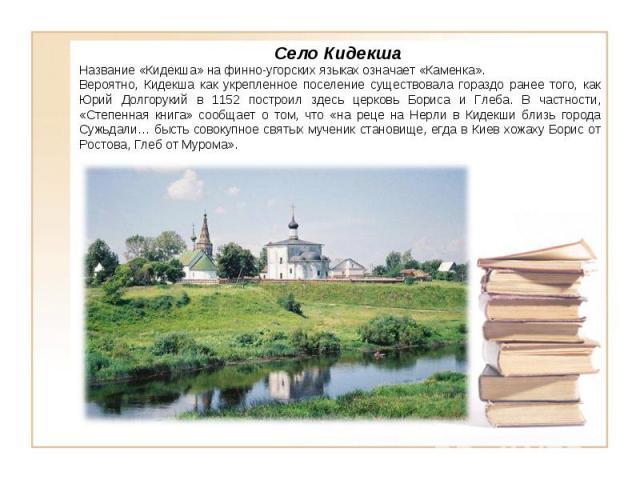 Село Кидекша Название «Кидекша» на финно-угорских языках означает «Каменка». Вероятно, Кидекша как укрепленное поселение существовала гораздо ранее того, как Юрий Долгорукий в 1152 построил здесь церковь Бориса и Глеба. В частности, «Степенная книга…