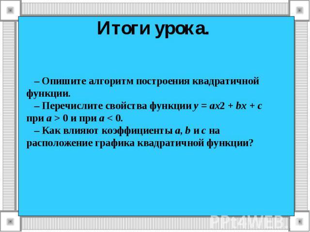 Итоги урока. – Опишите алгоритм построения квадратичной функции. – Перечислите свойства функции у = ах2 + bх + с при а > 0 и при а < 0. – Как влияют коэффициенты а, b и с на расположение графика квадратичной функции?