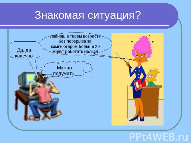 Знакомая ситуация? Да, да конечно Иванов, в твоем возрасте без перерыва за компьютером больше 20 минут работать нельзя Можно подумать!