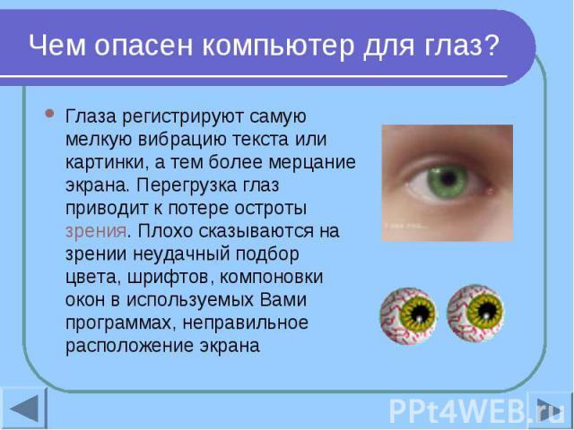 Чем опасен компьютер для глаз? Глаза регистрируют самую мелкую вибрацию текста или картинки, а тем более мерцание экрана. Перегрузка глаз приводит к потере остроты зрения. Плохо сказываются на зрении неудачный подбор цвета, шрифтов, компоновки окон …