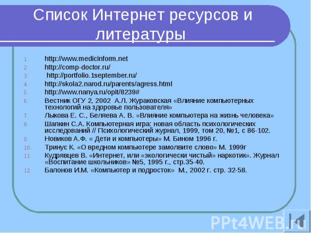 Список Интернет ресурсов и литературы http://www.medicinform.net http://comp-doctor.ru/ http://portfolio.1september.ru/ http://skola2.narod.ru/parents/agress.html http://www.nanya.ru/opit/8239# Вестник ОГУ 2, 2002 А.Л. Жураковская «Влияние компьютер…