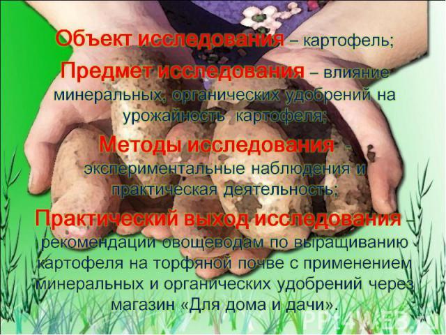 Объект исследования – картофель; Предмет исследования – влияние минеральных, органических удобрений на урожайность картофеля; Методы исследования - экспериментальные наблюдения и практическая деятельность; Практический выход исследования – рекоменда…