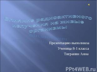 Влияние радиоактивного излучения на живые организмы Презентацию выполнила Учениц