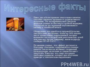 Интересные факты Пиво, как и более крепкие алкогольные напитки, способно защитит
