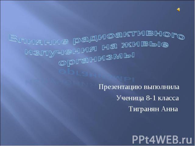 Влияние радиоактивного излучения на живые организмы Презентацию выполнила Ученица 8-1 класса Тигранян Анна