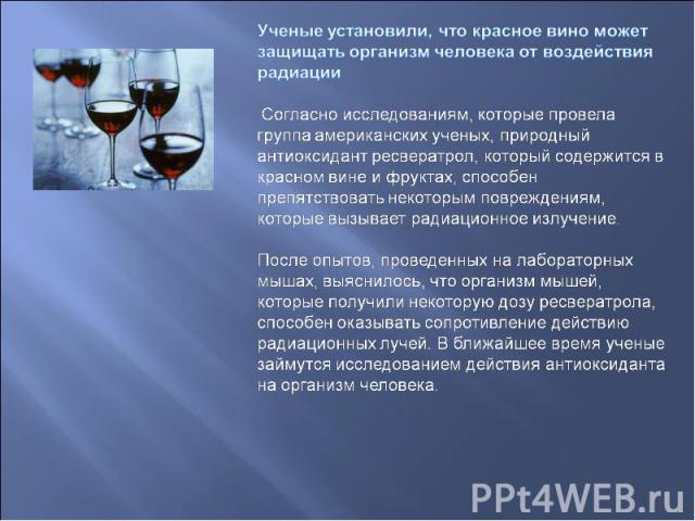 Ученые установили, что красное вино может защищать организм человека от воздействия радиации Согласно исследованиям, которые провела группа американских ученых, природный антиоксидант ресвератрол, который содержится в красном вине и фруктах, способе…