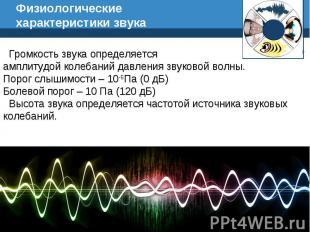 Физиологические характеристики звука Громкость звука определяется амплитудой кол
