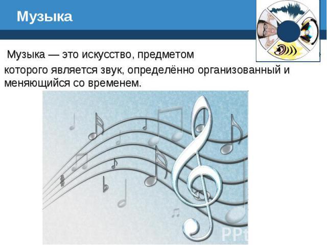 Музыка Музыка — это искусство, предметом которого является звук, определённо организованный и меняющийся со временем.