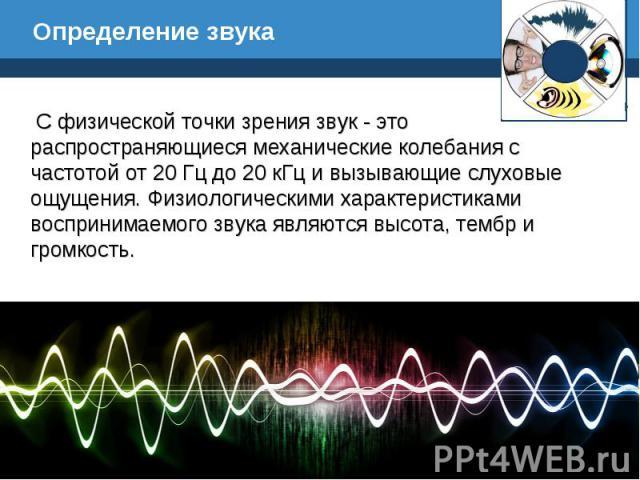 Определение звука С физической точки зрения звук - это распространяющиеся механические колебания с частотой от 20 Гц до 20 кГц и вызывающие слуховые ощущения. Физиологическими характеристиками воспринимаемого звука являются высота, тембр и громкость.