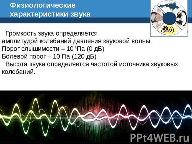 Физиологические характеристики звука Громкость звука определяется амплитудой колебаний давления звуковой волны. Порог слышимости – 10-5Па (0 дБ) Болевой порог – 10 Па (120 дБ) Высота звука определяется частотой источника звуковых колебаний.
