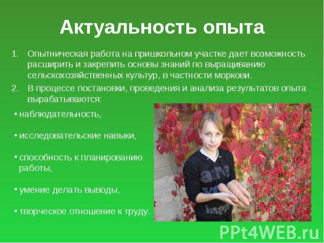 Актуальность опыта Опытническая работа на пришкольном участке дает возможность расширить и закрепить основы знаний по выращиванию сельскохозяйственных культур, в частности моркови. В процессе постановки, проведения и анализа результатов опыта выраба…