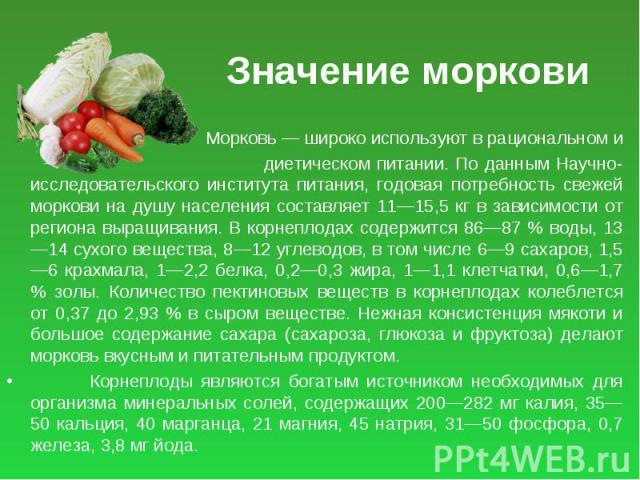 Значение моркови Морковь — широко используют в рациональном и диетическом питании. По данным Научно-исследовательского института питания, годовая потребность свежей моркови на душу населения составляет 11—15,5 кг в зависимости от региона выращивания…
