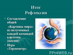 Итог Рефлексия Составление общей «Картины мира» из полученных каждой командой ка