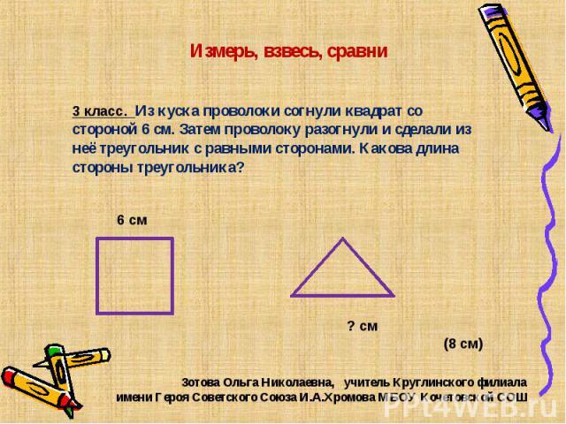 Измерь, взвесь, сравни 3 класс. Из куска проволоки согнули квадрат со стороной 6 см. Затем проволоку разогнули и сделали из неё треугольник с равными сторонами. Какова длина стороны треугольника? Зотова Ольга Николаевна, учитель Круглинского филиала…