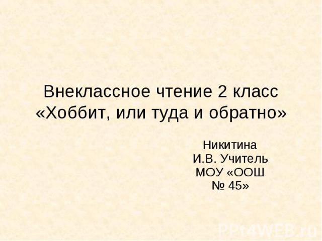 Внеклассное чтение 2 класс «Хоббит, или туда и обратно» Никитина И.В. Учитель МОУ «ООШ № 45»
