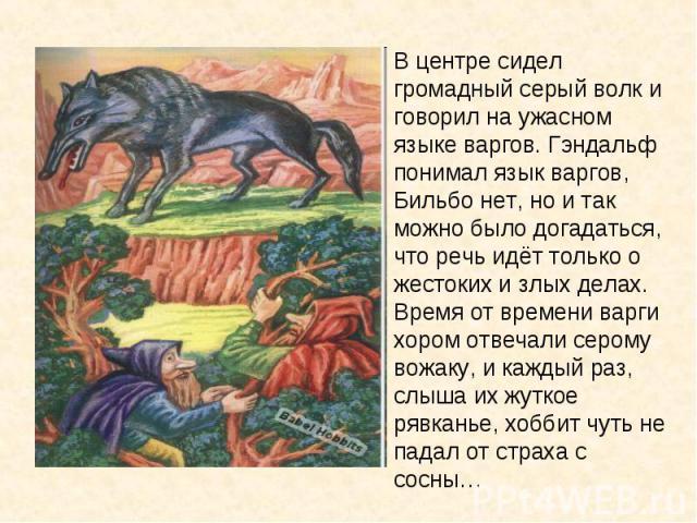 В центре сидел громадный серый волк и говорил на ужасном языке варгов. Гэндальф понимал язык варгов, Бильбо нет, но и так можно было догадаться, что речь идёт только о жестоких и злых делах. Время от времени варги хором отвечали серому вожаку, и каж…
