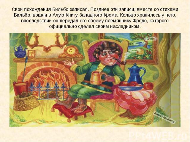 Свои похождения Бильбо записал. Позднее эти записи, вместе со стихами Бильбо, вошли в Алую Книгу Западного Крома. Кольцо хранилось у него, впоследствии он передал его своему племяннику Фродо, которого официально сделал своим наследником.