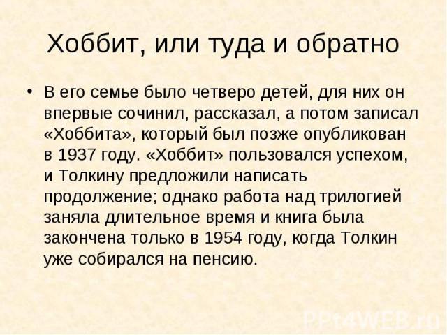 Хоббит, или туда и обратно В его семье было четверо детей, для них он впервые сочинил, рассказал, а потом записал «Хоббита», который был позже опубликован в 1937 году. «Хоббит» пользовался успехом, и Толкину предложили написать продолжение; однако р…