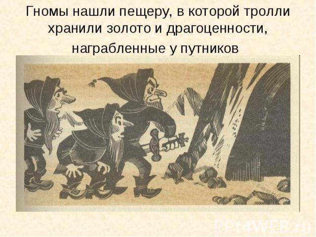 Гномы нашли пещеру, в которой тролли хранили золото и драгоценности, награбленные у путников