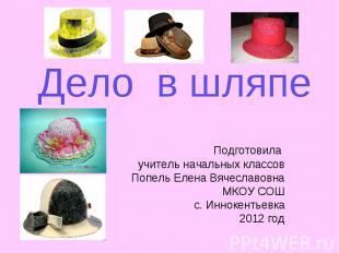 Дело в шляпе Подготовила учитель начальных классов Попель Елена Вячеславовна МКО