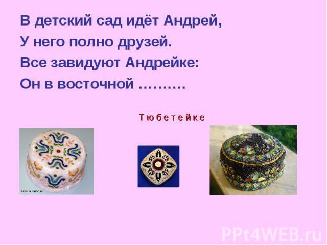 В детский сад идёт Андрей, У него полно друзей. Все завидуют Андрейке: Он в восточной ……….