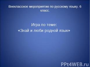 Внеклассное мероприятие по русскому языку. 6 класс. Игра по теме: «Знай и люби р