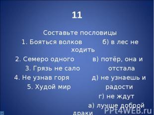 Составьте пословицы 1. Бояться волков б) в лес не ходить 2. Семеро одного в) пот