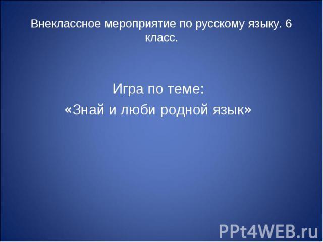 Внеклассное мероприятие по русскому языку. 6 класс. Игра по теме: «Знай и люби родной язык»
