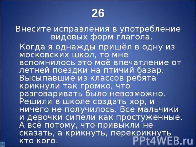 Внесите исправления в употребление видовых форм глагола. Когда я однажды пришёл в одну из московских школ, то мне вспомнилось это моё впечатление от летней поездки на птичий базар. Высыпавшие из классов ребята крикнули так громко, что разговаривать …