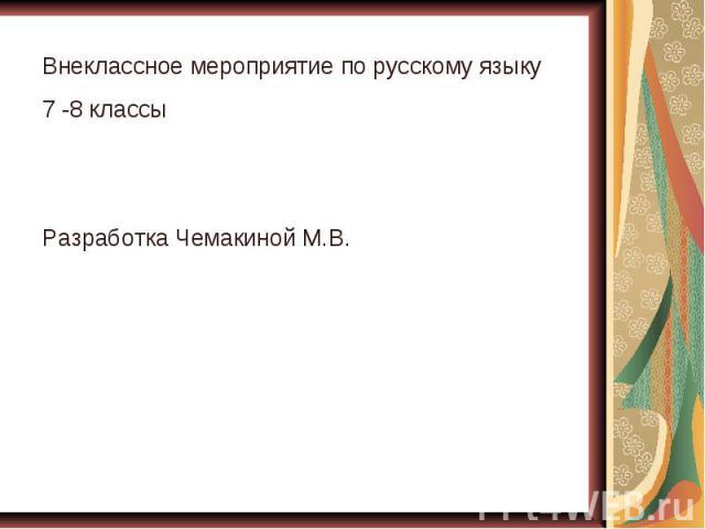 Внеклассное мероприятие по русскому языку 7 -8 классы Разработка Чемакиной М.В.