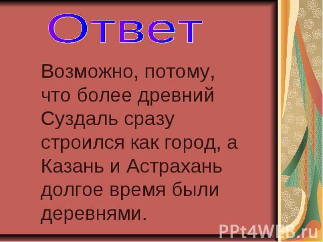 Ответ Возможно, потому, что более древний Суздаль сразу строился как город, а Казань и Астрахань долгое время были деревнями.