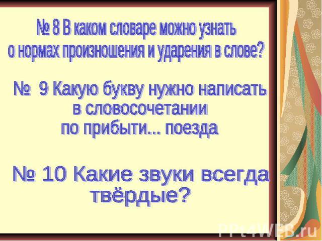 № 8 В каком словаре можно узнать о нормах произношения и ударения в слове? № 9 Какую букву нужно написать в словосочетании по прибыти... поезда № 10 Какие звуки всегда твёрдые?