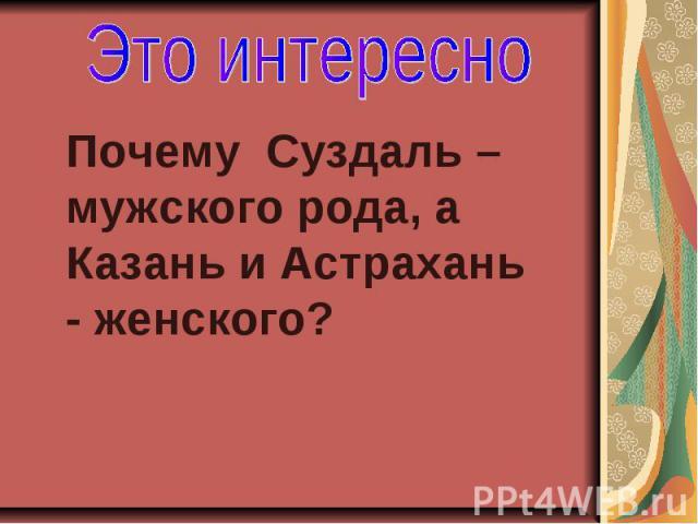 Это интересно Почему Суздаль – мужского рода, а Казань и Астрахань - женского?