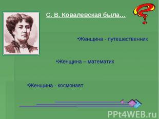 С. В. Ковалевская была… Женщина - путешественник Женщина – математик Женщина - к