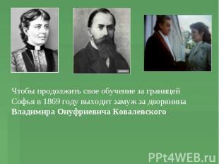 Чтобы продолжить свое обучение за границей Софья в 1869 году выходит замуж за дв