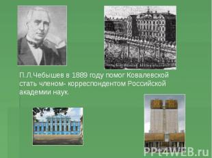 П.Л.Чебышев в 1889 году помог Ковалевской стать членом- корреспондентом Российск