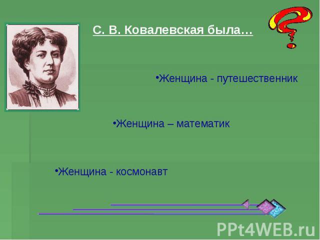 С. В. Ковалевская была… Женщина - путешественник Женщина – математик Женщина - космонавт