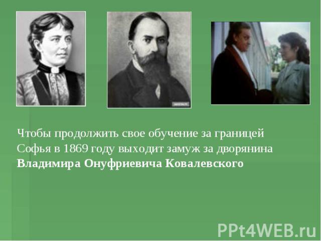 Чтобы продолжить свое обучение за границей Софья в 1869 году выходит замуж за дворянина Владимира Онуфриевича Ковалевского