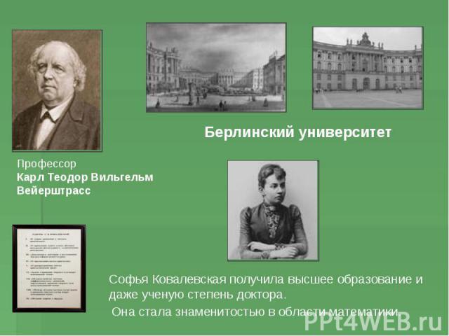 Профессор Карл Теодор Вильгельм Вейерштрасс Берлинский университет Софья Ковалевская получила высшее образование и даже ученую степень доктора. Она стала знаменитостью в области математики.