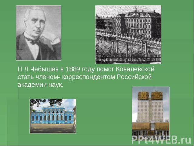 П.Л.Чебышев в 1889 году помог Ковалевской стать членом- корреспондентом Российской академии наук.