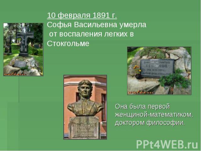 10 февраля 1891 г. Софья Васильевна умерла от воспаления легких в Стокгольме Она была первой женщиной-математиком, доктором философии.
