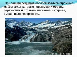 При таянии ледников образовывались огромные массы воды, которые перемывали морен