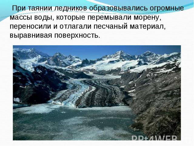 При таянии ледников образовывались огромные массы воды, которые перемывали морену, переносили и отлагали песчаный материал, выравнивая поверхность.