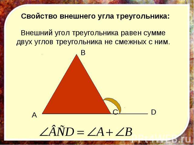 Свойство внешнего угла треугольника: Внешний угол треугольника равен сумме двух углов треугольника не смежных с ним.
